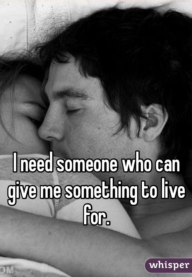 I need someone who can give me something to live for.