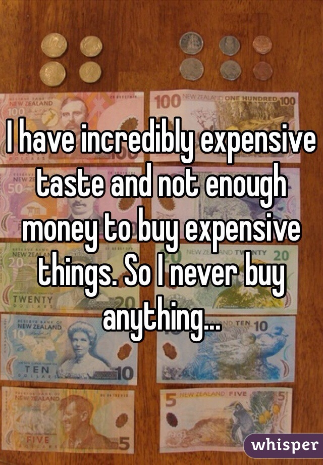 I have incredibly expensive taste and not enough money to buy expensive things. So I never buy anything...