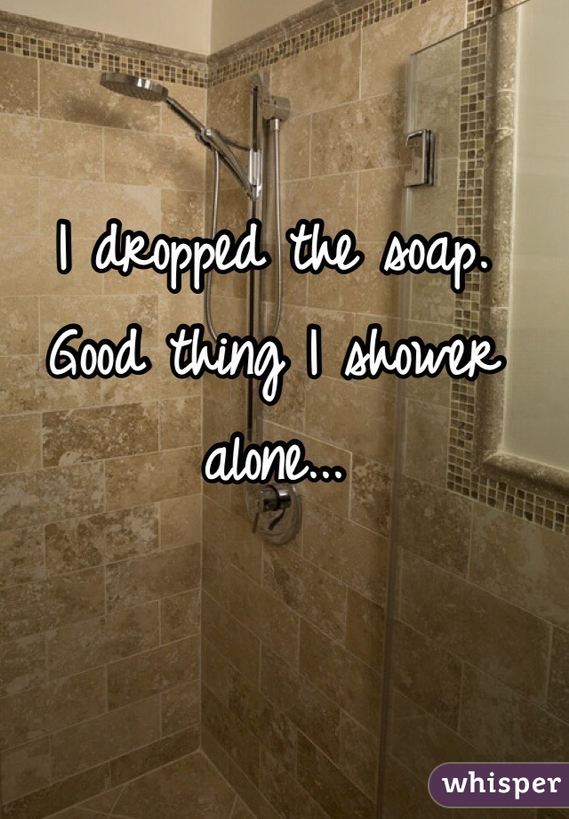 I dropped the soap. Good thing I shower alone...