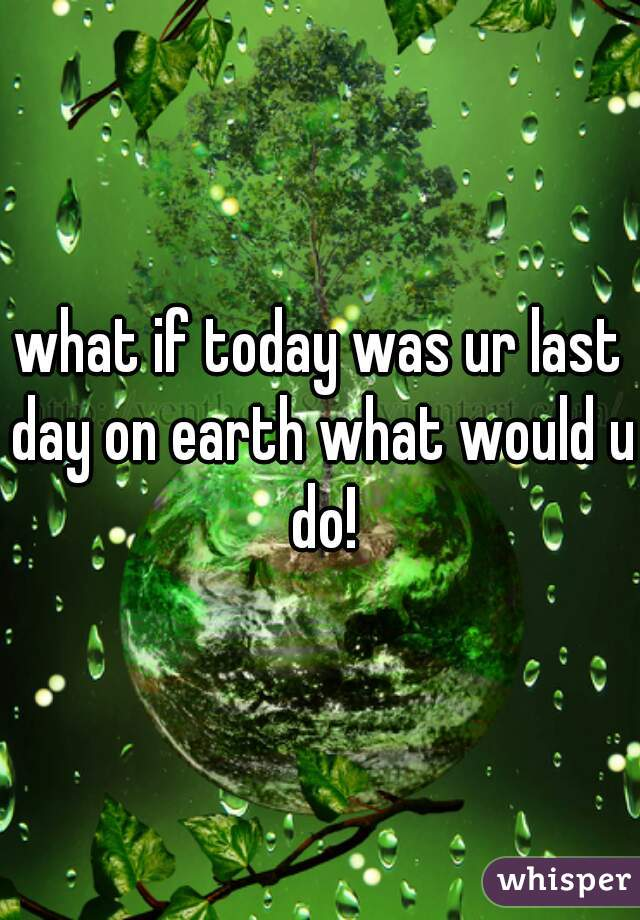 what if today was ur last day on earth what would u do!