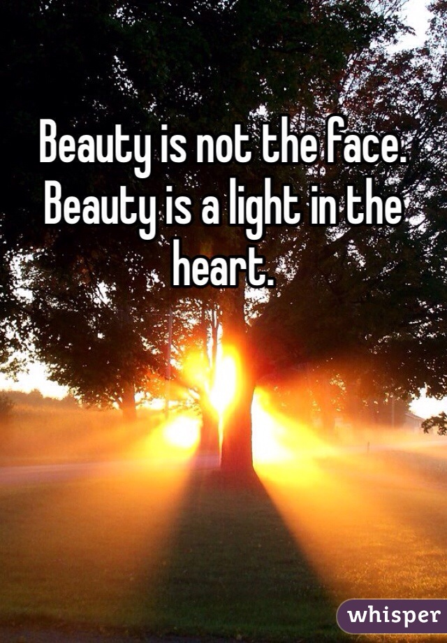Beauty is not the face. Beauty is a light in the heart.