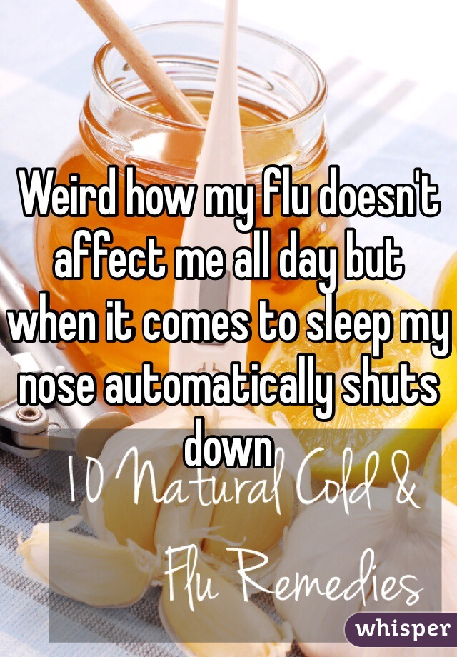 Weird how my flu doesn't affect me all day but when it comes to sleep my nose automatically shuts down