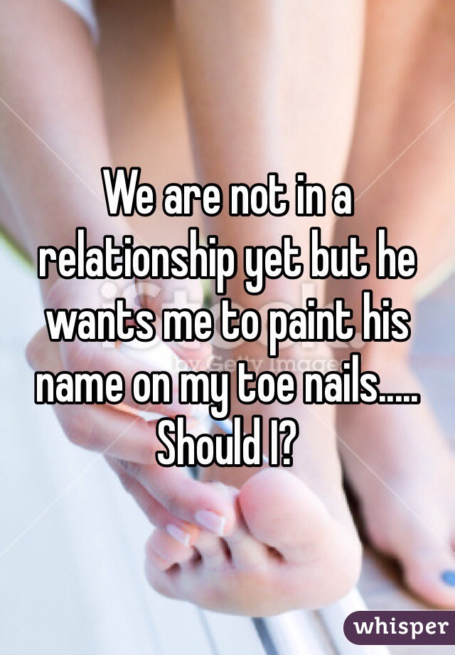 We are not in a relationship yet but he wants me to paint his name on my toe nails..... Should I?