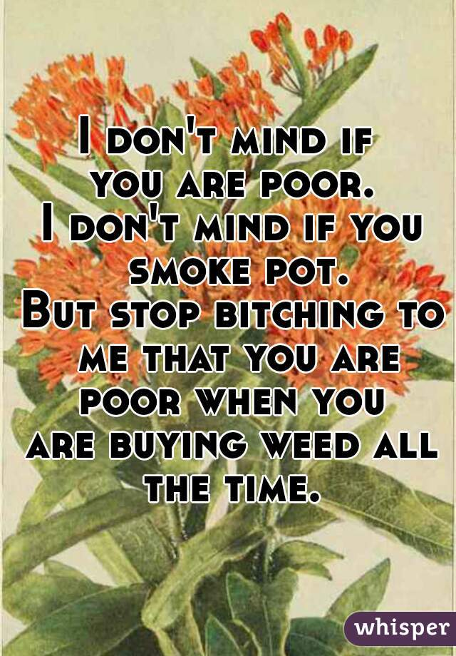 I don't mind if  you are poor. I don't mind if you smoke pot. But stop bitching to me that you are poor when you  are buying weed all the time.