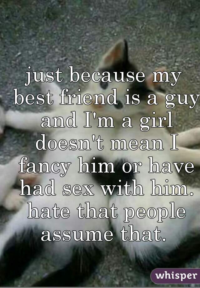 just because my best friend is a guy and I'm a girl doesn't mean I fancy him or have had sex with him. hate that people assume that.