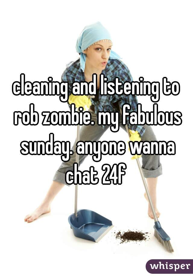 cleaning and listening to rob zombie. my fabulous sunday. anyone wanna chat 24f