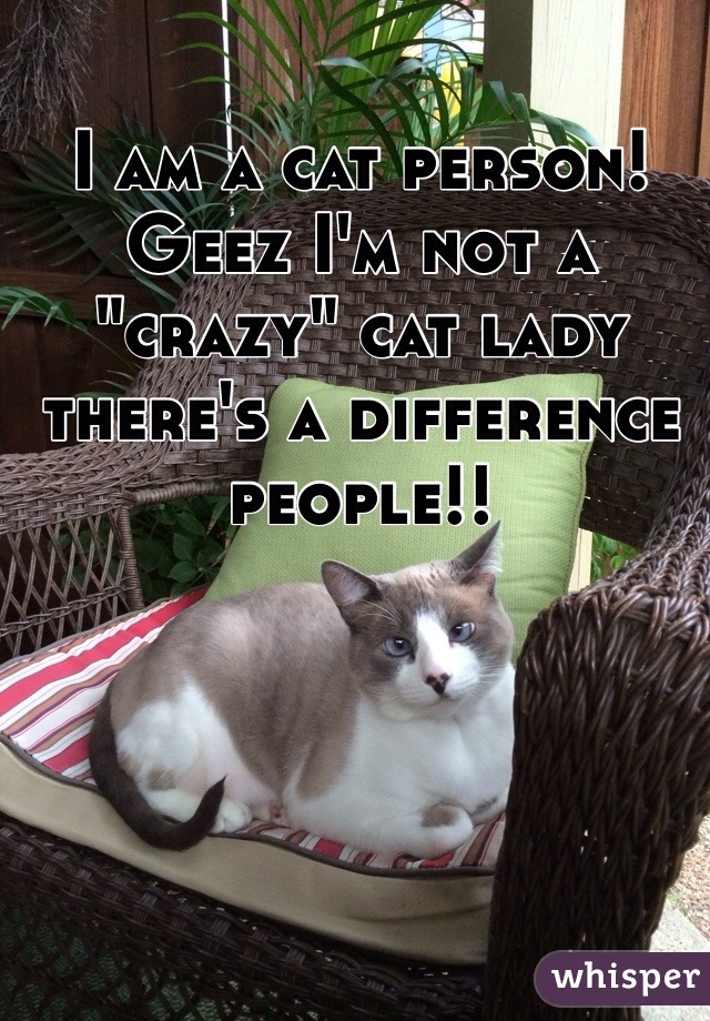 """I am a cat person! Geez I'm not a """"crazy"""" cat lady there's a difference people!!"""