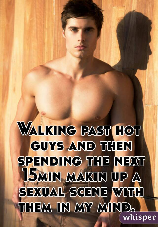 Walking past hot guys and then spending the next 15min makin up a sexual scene with them in my mind.