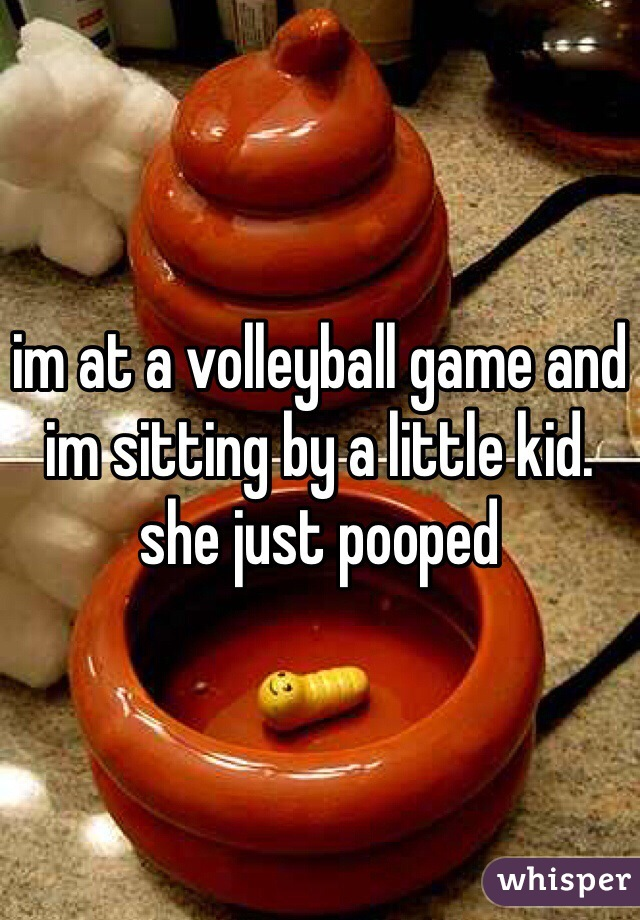im at a volleyball game and im sitting by a little kid. she just pooped