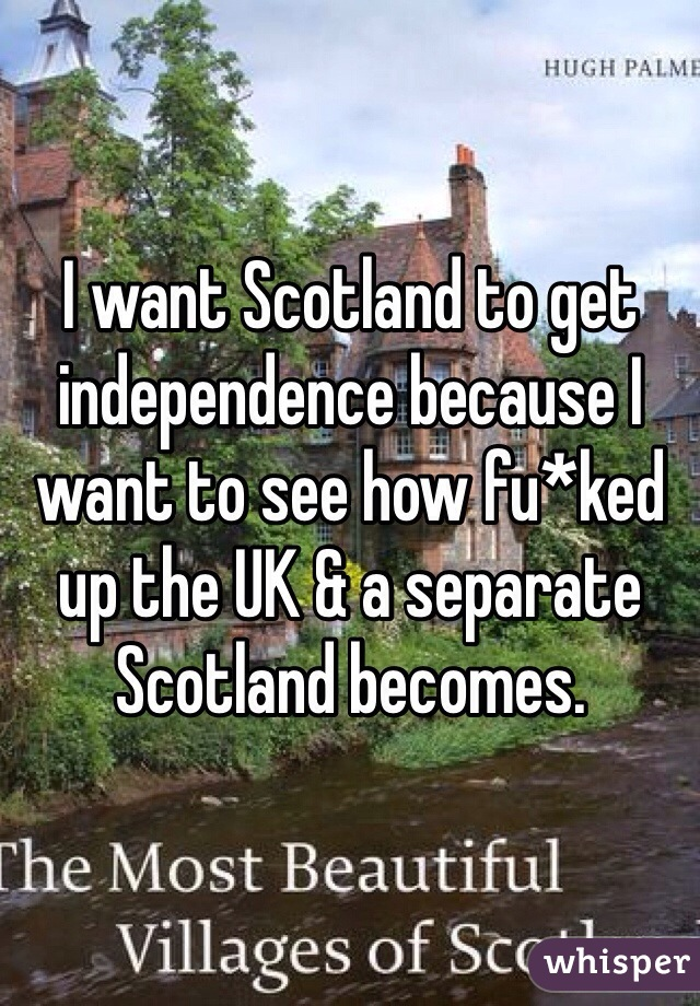 I want Scotland to get independence because I want to see how fu*ked up the UK & a separate Scotland becomes.