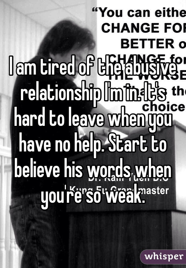 I am tired of the abusive relationship I'm in. It's hard to leave when you have no help. Start to believe his words when you're so weak.