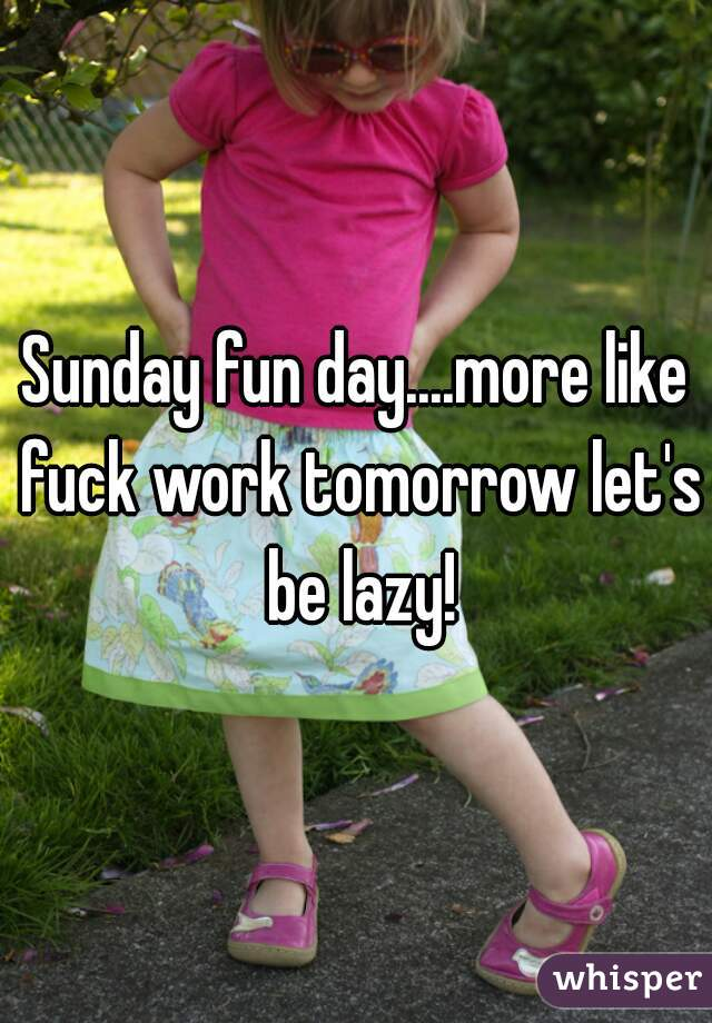 Sunday fun day....more like fuck work tomorrow let's be lazy!