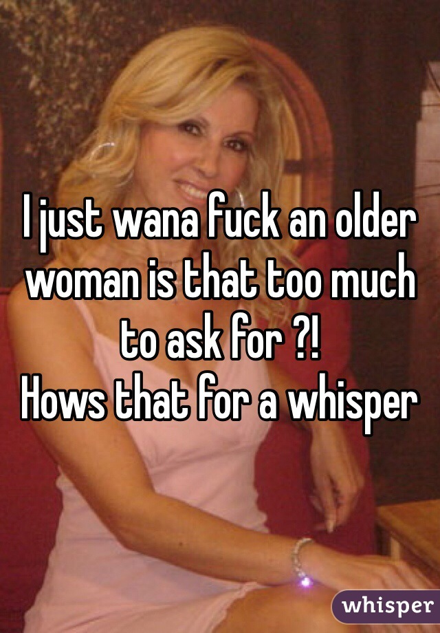 I just wana fuck an older woman is that too much to ask for ?!  Hows that for a whisper