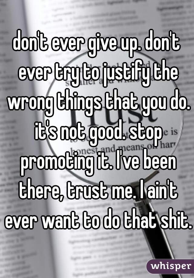 don't ever give up. don't ever try to justify the wrong things that you do. it's not good. stop promoting it. I've been there, trust me. I ain't ever want to do that shit.