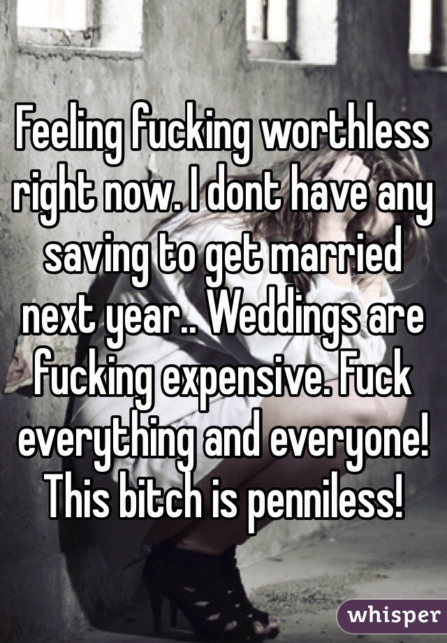 Feeling fucking worthless right now. I dont have any saving to get married next year.. Weddings are fucking expensive. Fuck everything and everyone! This bitch is penniless!