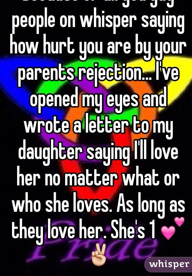 Because of all you gay people on whisper saying how hurt you are by your parents rejection... I've opened my eyes and wrote a letter to my daughter saying I'll love her no matter what or who she loves. As long as they love her. She's 1 💕✌️
