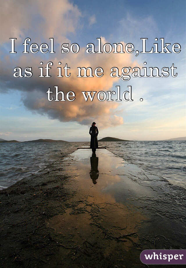 I feel so alone,Like as if it me against the world .