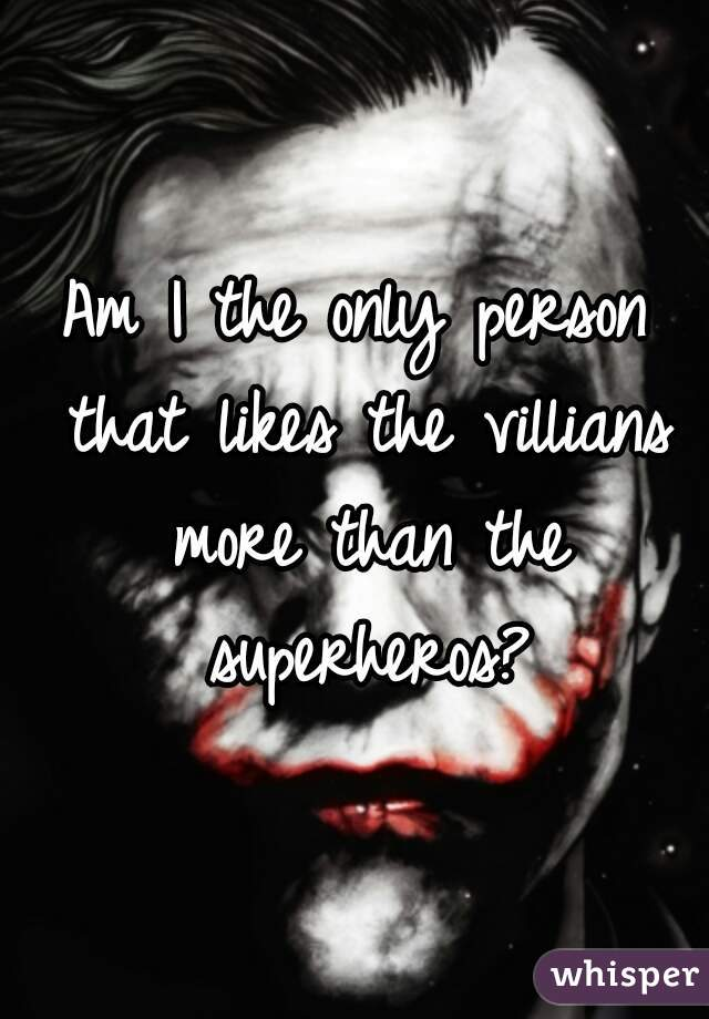 Am I the only person that likes the villians more than the superheros?