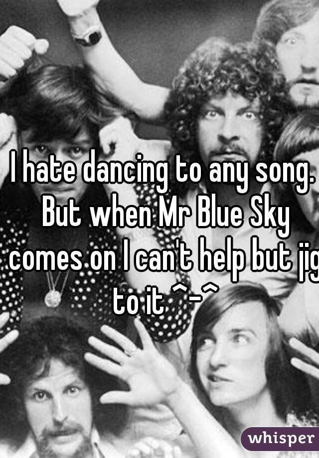 I hate dancing to any song. But when Mr Blue Sky comes on I can't help but jig to it ^-^