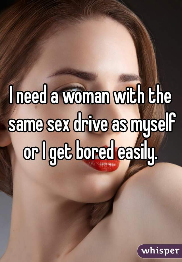 I need a woman with the same sex drive as myself or I get bored easily.