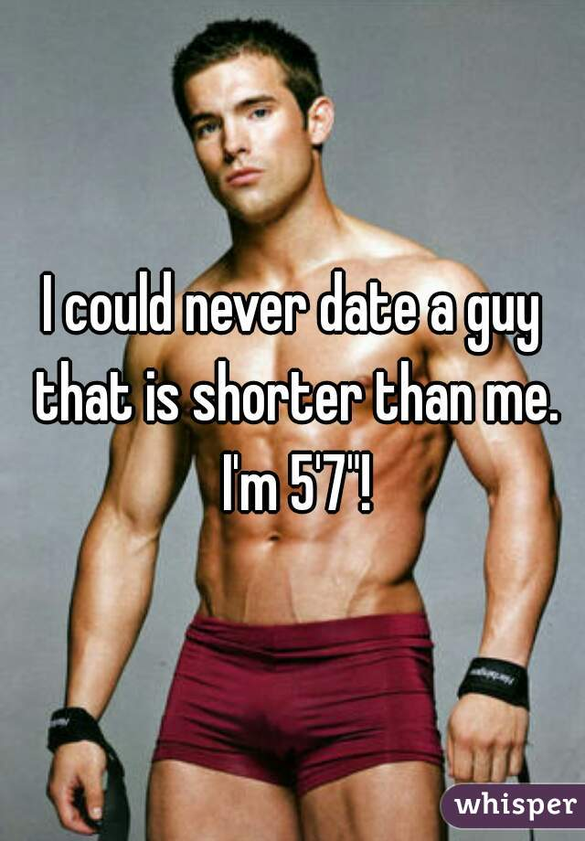 """I could never date a guy that is shorter than me. I'm 5'7""""!"""