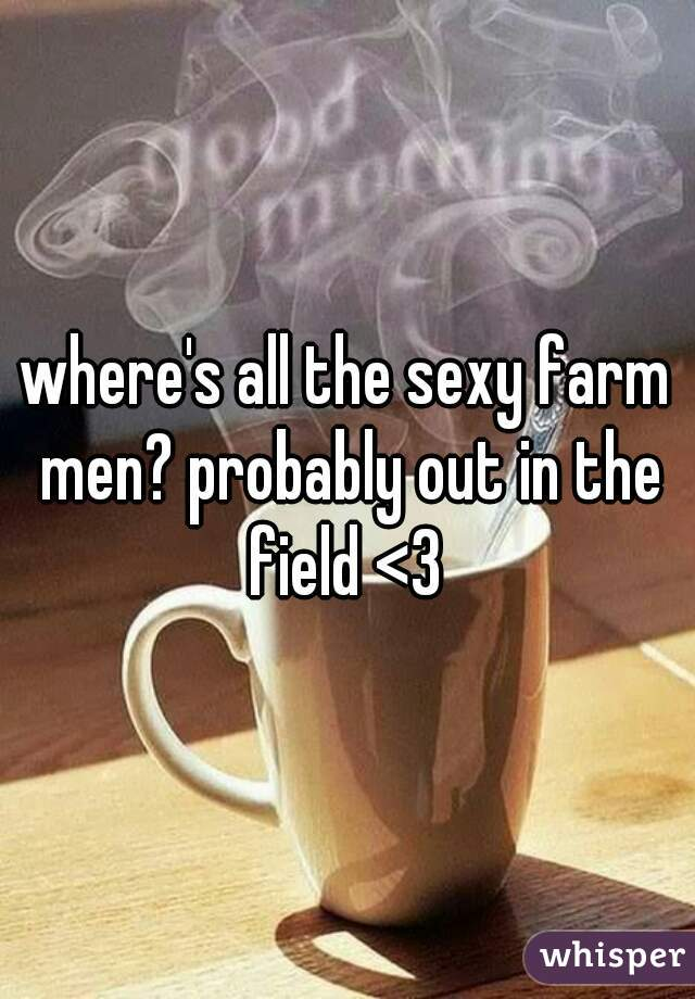where's all the sexy farm men? probably out in the field <3