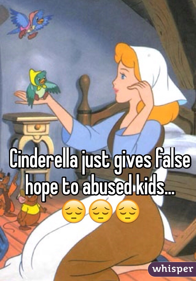 Cinderella just gives false hope to abused kids... 😔😔😔