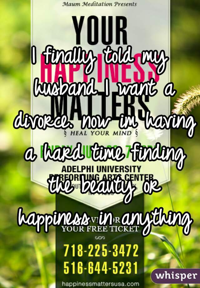 I finally told my husband I want a divorce. now im having a hard time finding the beauty or happiness in anything