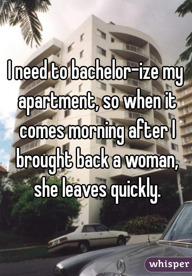 I need to bachelor-ize my apartment, so when it comes morning after I brought back a woman, she leaves quickly.