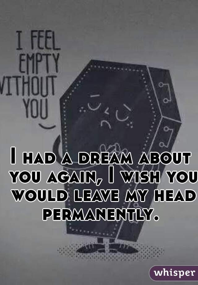 I had a dream about you again, I wish you would leave my head permanently.
