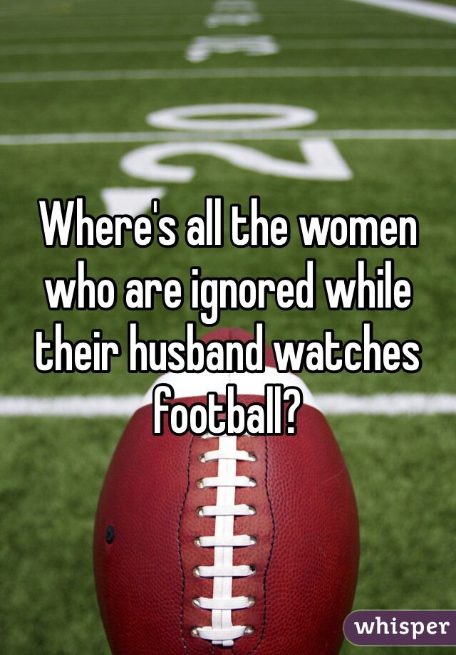 Where's all the women who are ignored while their husband watches football?