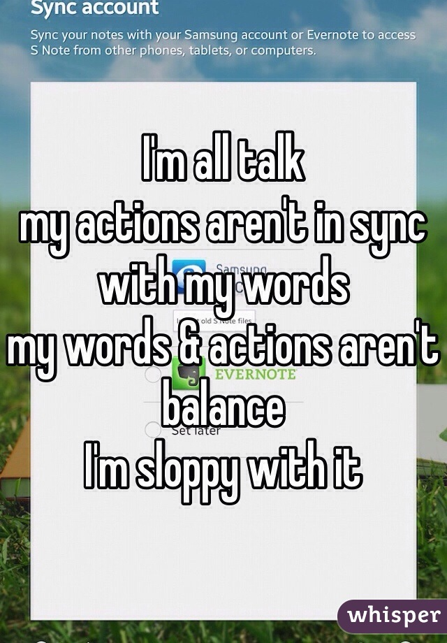 I'm all talk  my actions aren't in sync with my words  my words & actions aren't balance  I'm sloppy with it