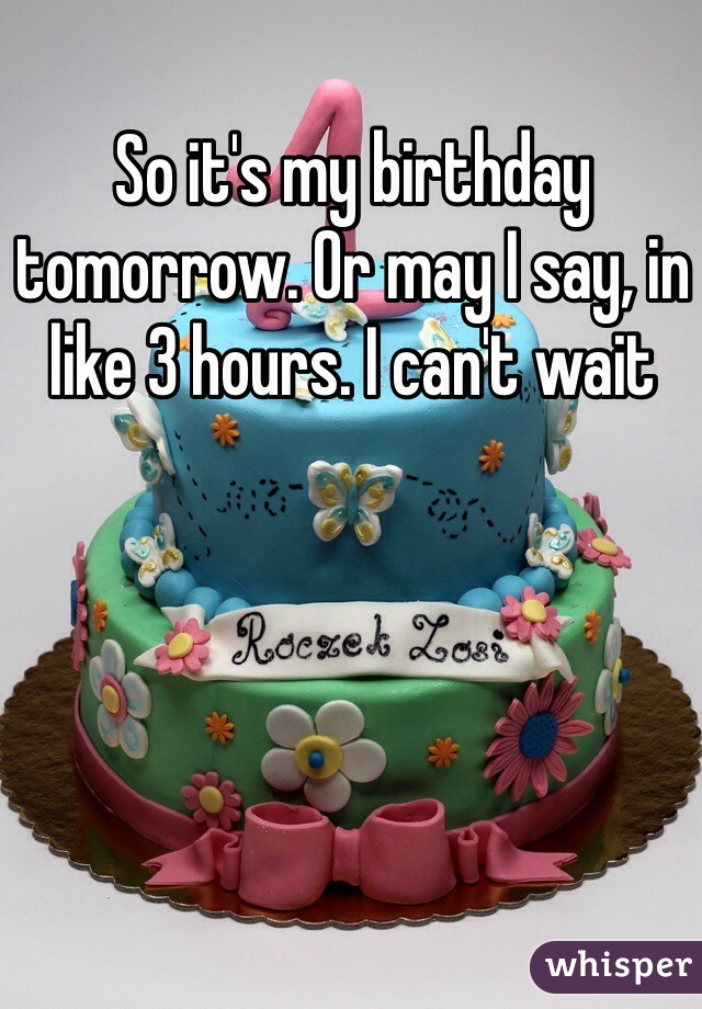 So it's my birthday tomorrow. Or may I say, in like 3 hours. I can't wait