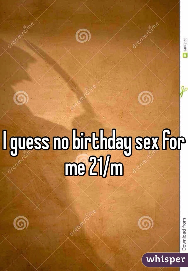 I guess no birthday sex for me 21/m