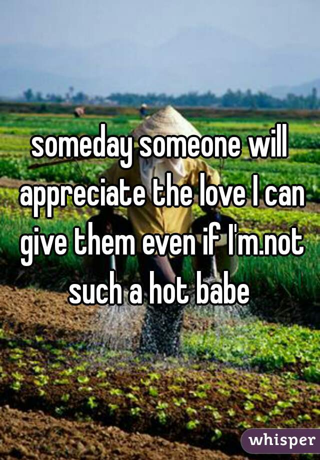 someday someone will appreciate the love I can give them even if I'm.not such a hot babe