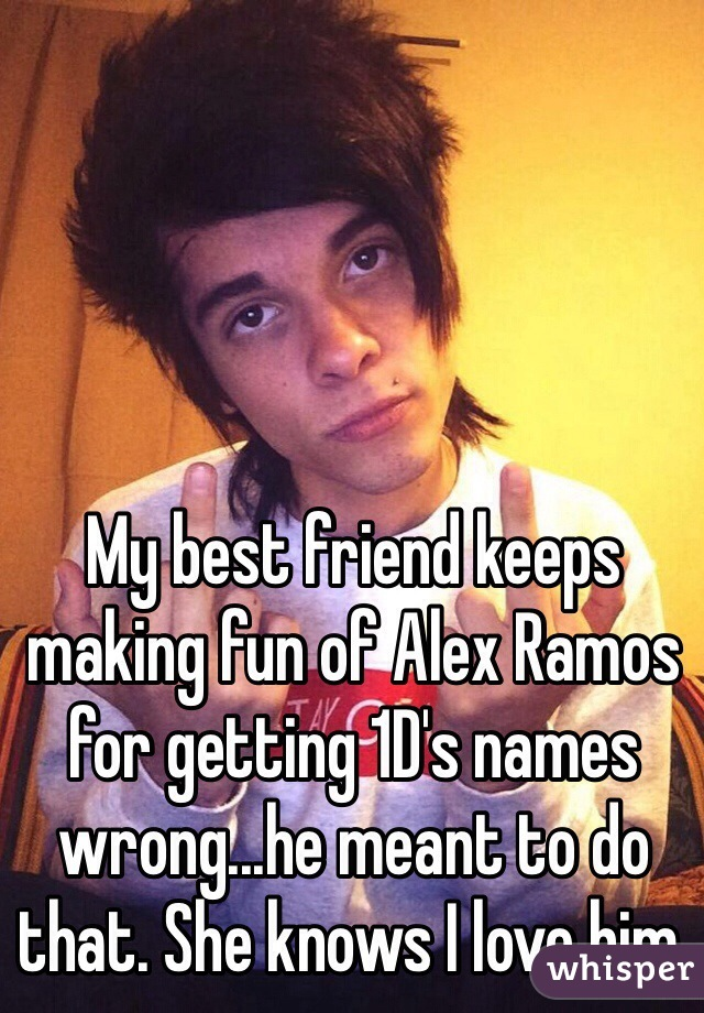 My best friend keeps making fun of Alex Ramos for getting 1D's names wrong...he meant to do that. She knows I love him.