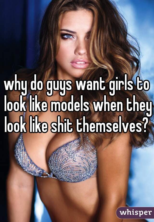 why do guys want girls to look like models when they look like shit themselves?