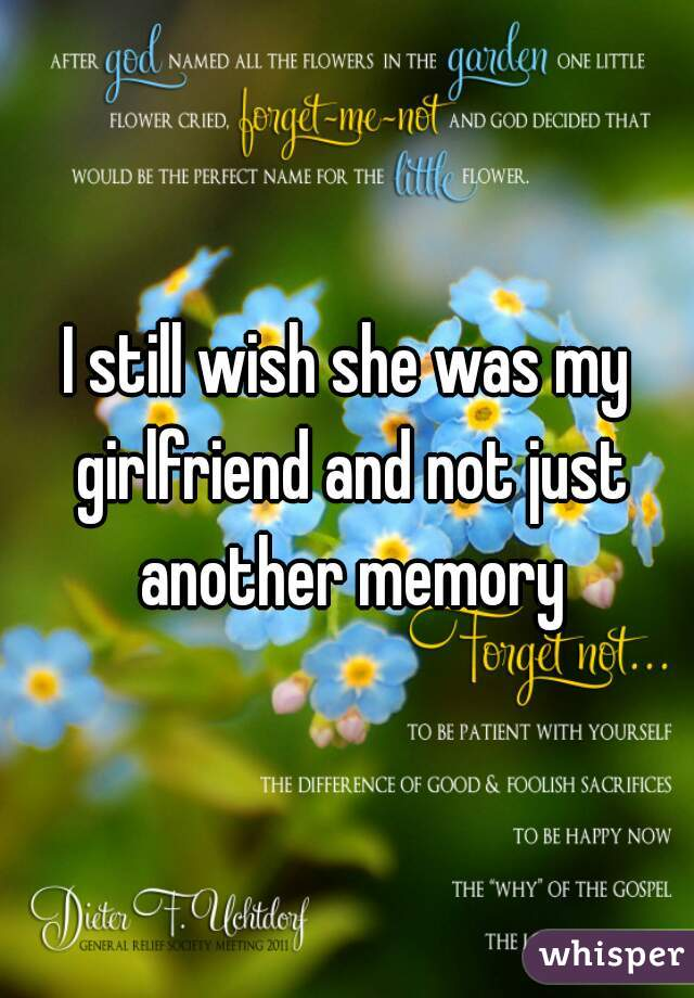 I still wish she was my girlfriend and not just another memory
