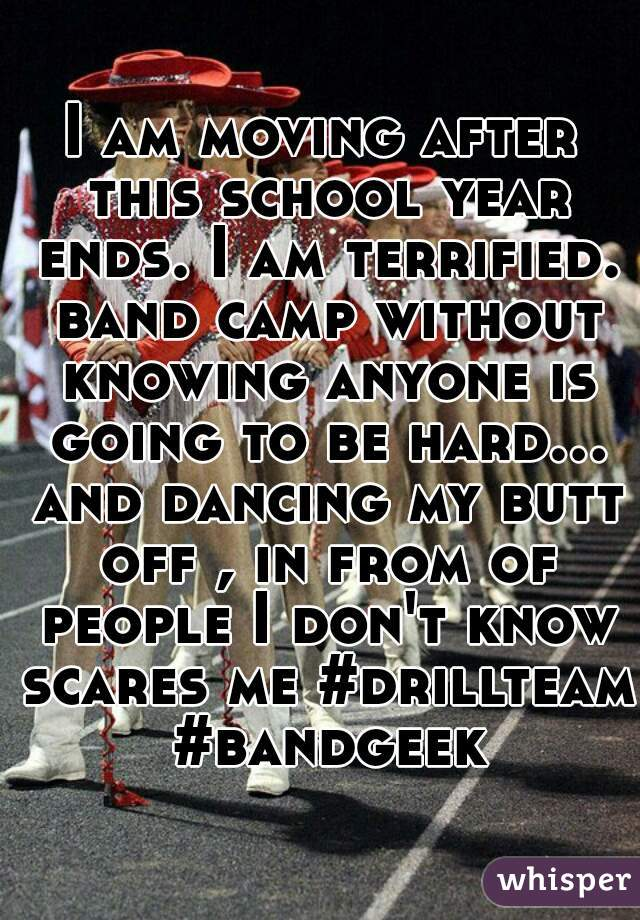 I am moving after this school year ends. I am terrified. band camp without knowing anyone is going to be hard... and dancing my butt off , in from of people I don't know scares me #drillteam #bandgeek