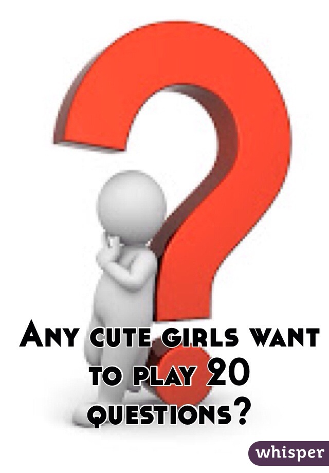 Any cute girls want to play 20 questions?
