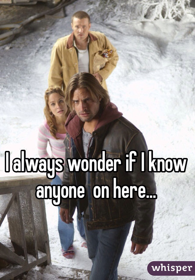 I always wonder if I know anyone  on here...