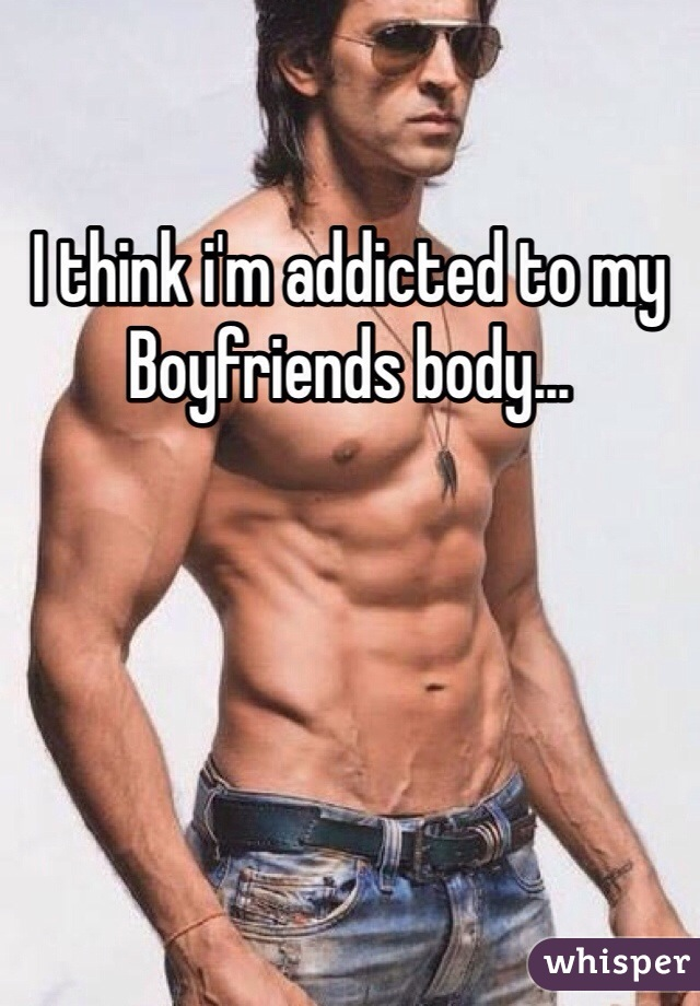 I think i'm addicted to my Boyfriends body...