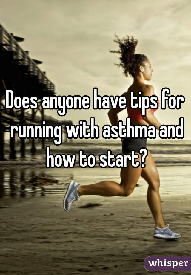 Does anyone have tips for running with asthma and how to start?