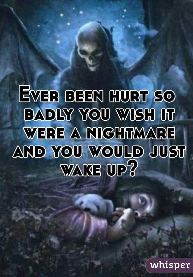 Ever been hurt so badly you wish it were a nightmare and you would just wake up?