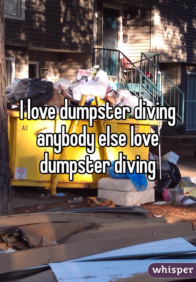 I love dumpster diving anybody else love dumpster diving