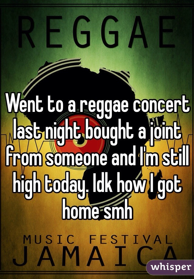 Went to a reggae concert last night bought a joint from someone and I'm still high today. Idk how I got home smh