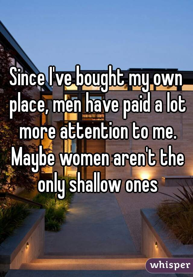 Since I've bought my own place, men have paid a lot more attention to me. Maybe women aren't the only shallow ones