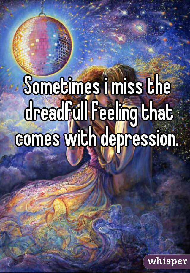 Sometimes i miss the dreadfull feeling that comes with depression.