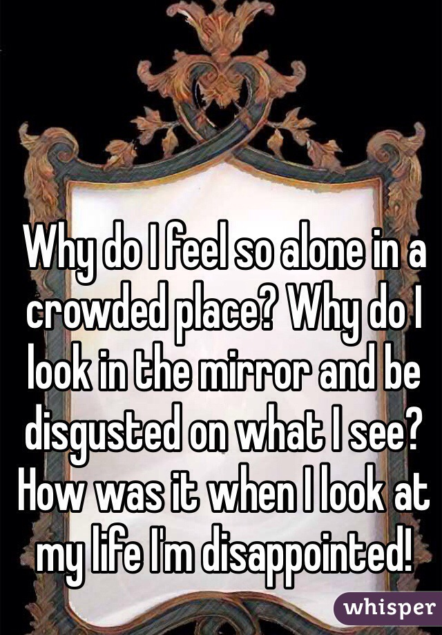 Why do I feel so alone in a crowded place? Why do I look in the mirror and be disgusted on what I see? How was it when I look at my life I'm disappointed!