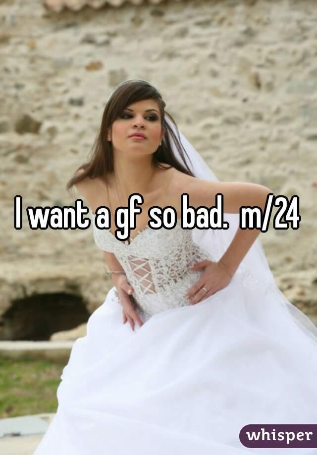 I want a gf so bad.  m/24